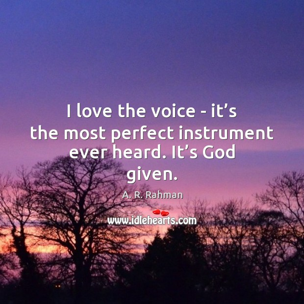 Image, I love the voice – it's the most perfect instrument ever heard. It's God given.
