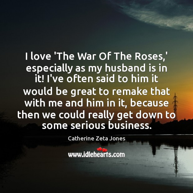 I love 'The War Of The Roses,' especially as my husband Catherine Zeta Jones Picture Quote
