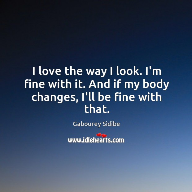 I love the way I look. I'm fine with it. And if my body changes, I'll be fine with that. Gabourey Sidibe Picture Quote