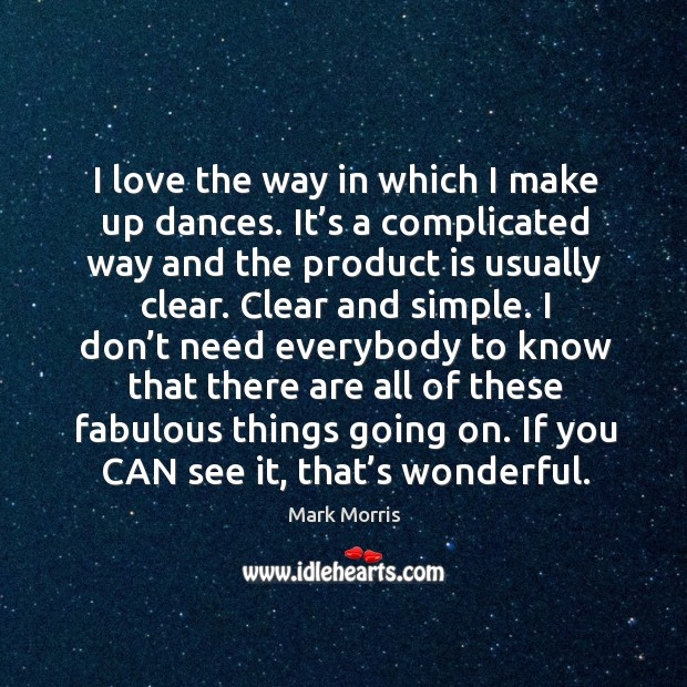 I love the way in which I make up dances. It's a complicated way and the product is usually clear. Mark Morris Picture Quote