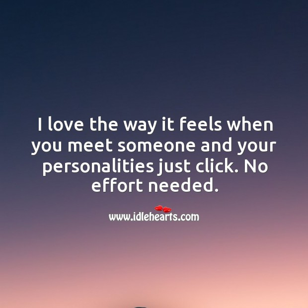 I love the way it feels when you meet someone and your personalities just click. Effort Quotes Image