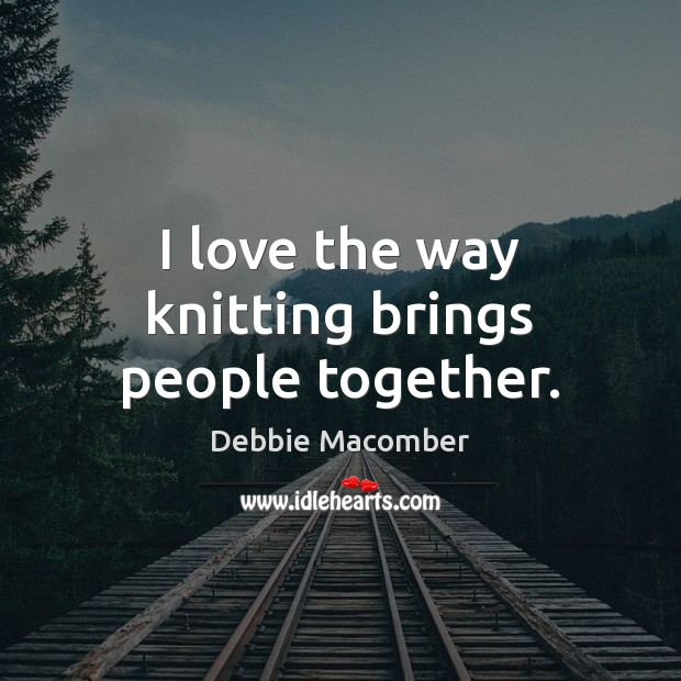 Image, I love the way knitting brings people together.