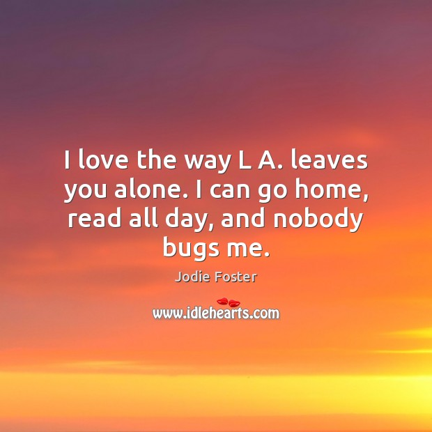 I love the way L A. leaves you alone. I can go home, read all day, and nobody bugs me. Image
