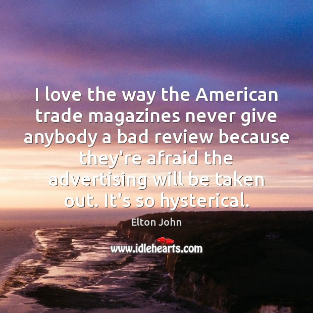 I love the way the American trade magazines never give anybody a Elton John Picture Quote