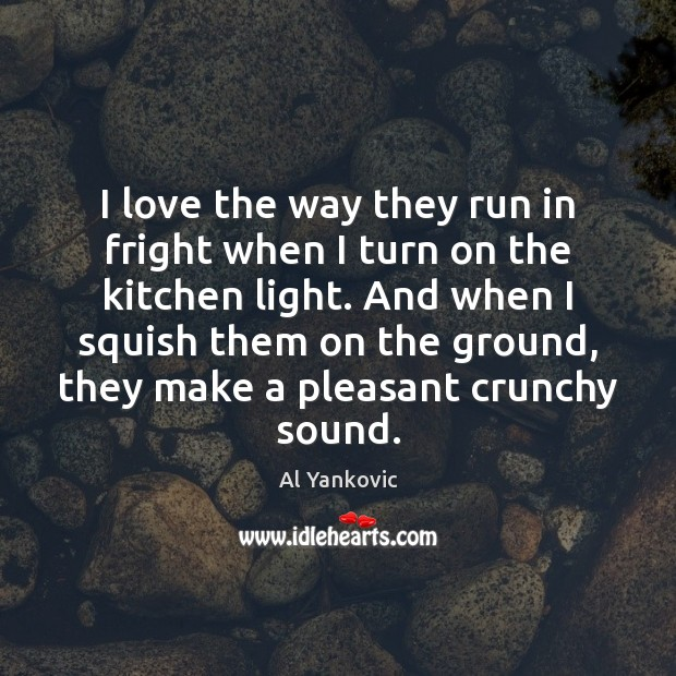 I love the way they run in fright when I turn on Al Yankovic Picture Quote