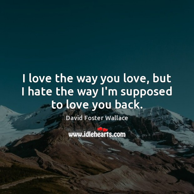 I love the way you love, but I hate the way I'm supposed to love you back. David Foster Wallace Picture Quote