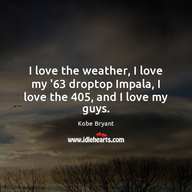 I love the weather, I love my '63 droptop Impala, I love the 405, and I love my guys. Kobe Bryant Picture Quote
