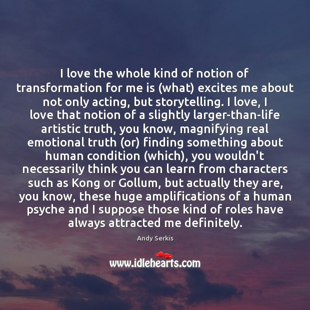 I love the whole kind of notion of transformation for me is ( Andy Serkis Picture Quote