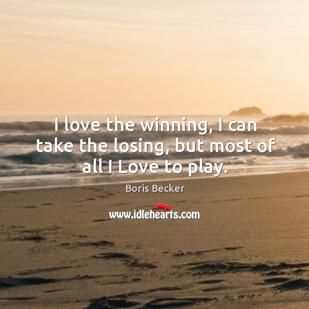 I love the winning, I can take the losing, but most of all I love to play. Boris Becker Picture Quote