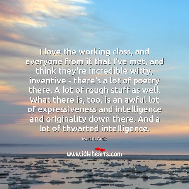 Image, I love the working class, and everyone from it that I've met,