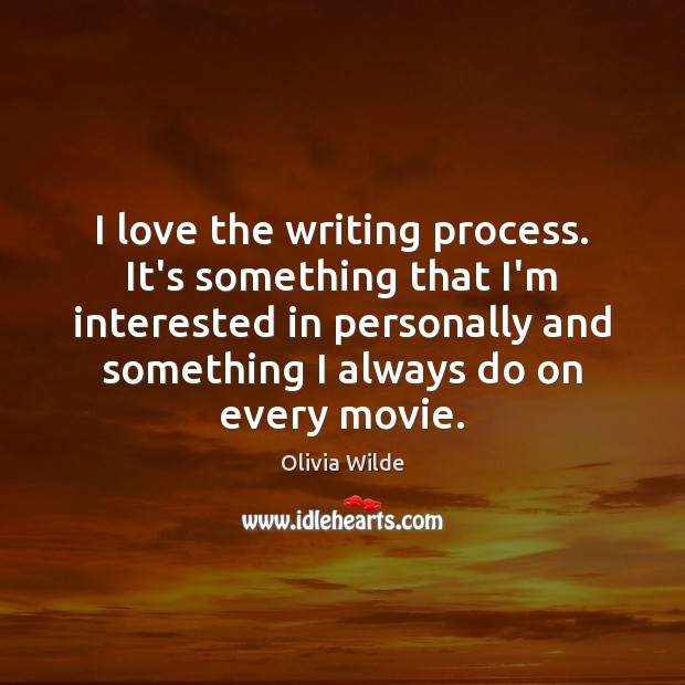 Image, I love the writing process. It's something that I'm interested in personally