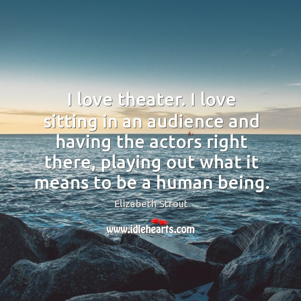 I love theater. I love sitting in an audience and having the Elizabeth Strout Picture Quote