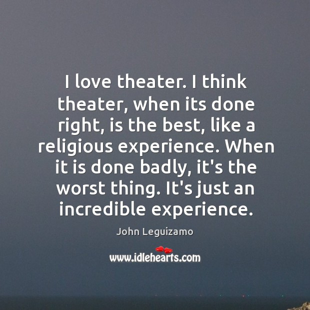 I love theater. I think theater, when its done right, is the John Leguizamo Picture Quote