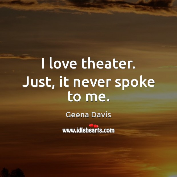I love theater. Just, it never spoke to me. Geena Davis Picture Quote