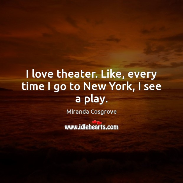 I love theater. Like, every time I go to New York, I see a play. Image