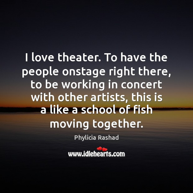 I love theater. To have the people onstage right there, to be Image