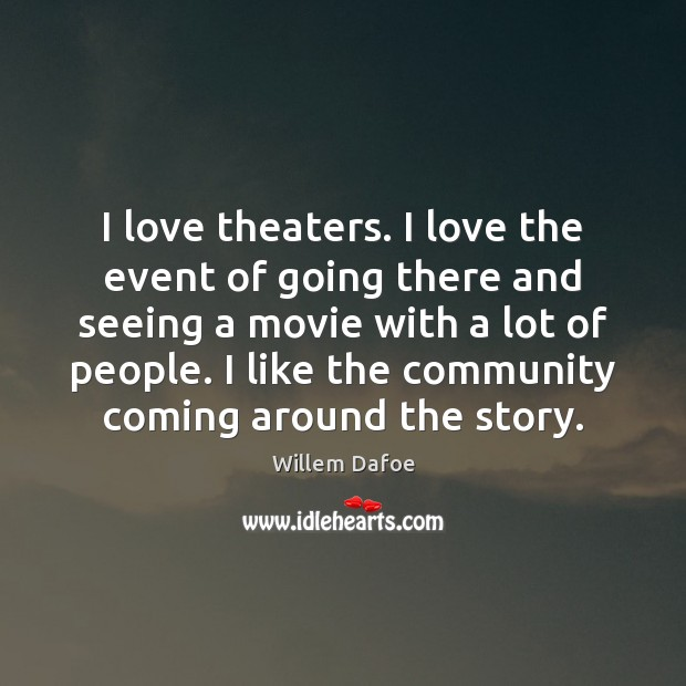 I love theaters. I love the event of going there and seeing Willem Dafoe Picture Quote