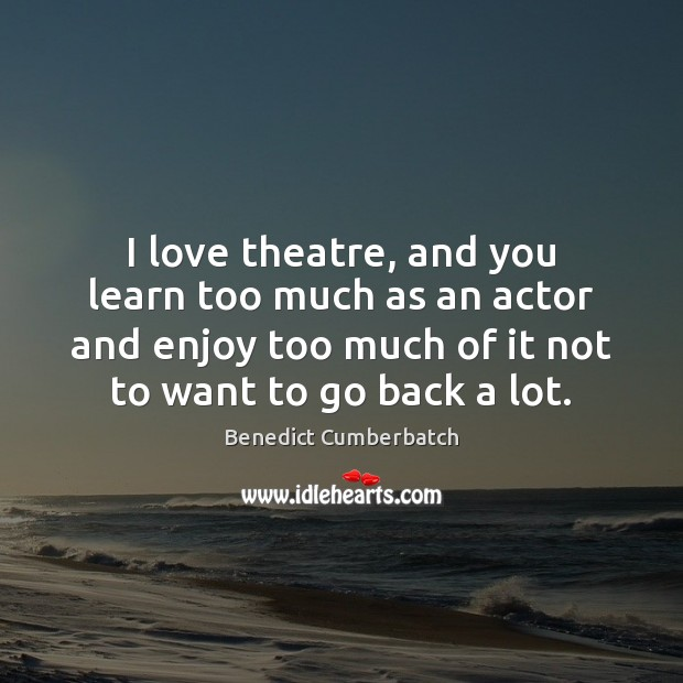 Image, I love theatre, and you learn too much as an actor and