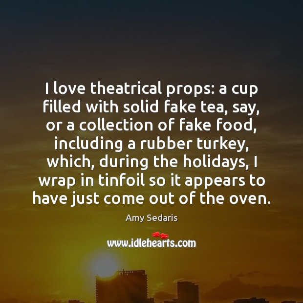 I love theatrical props: a cup filled with solid fake tea, say, Amy Sedaris Picture Quote