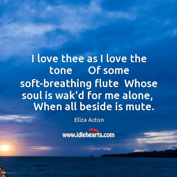I love thee as I love the tone      Of some soft-breathing flute Image