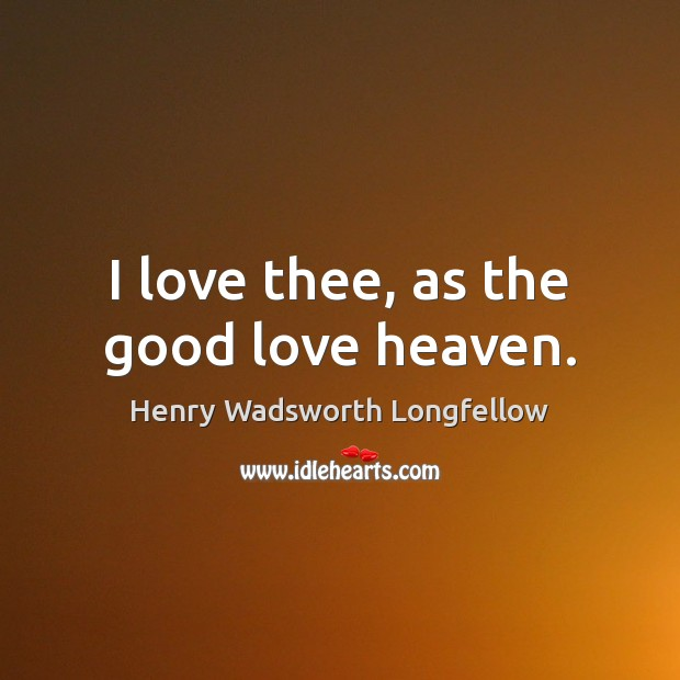 I love thee, as the good love heaven. Henry Wadsworth Longfellow Picture Quote
