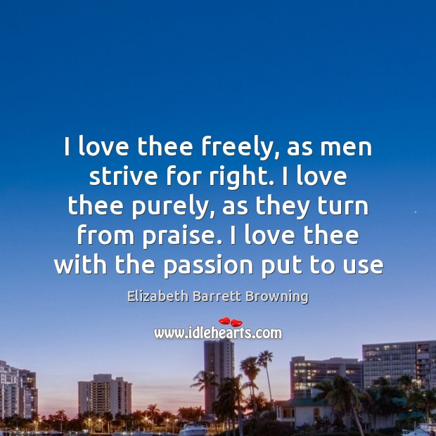 I love thee freely, as men strive for right. I love thee Elizabeth Barrett Browning Picture Quote