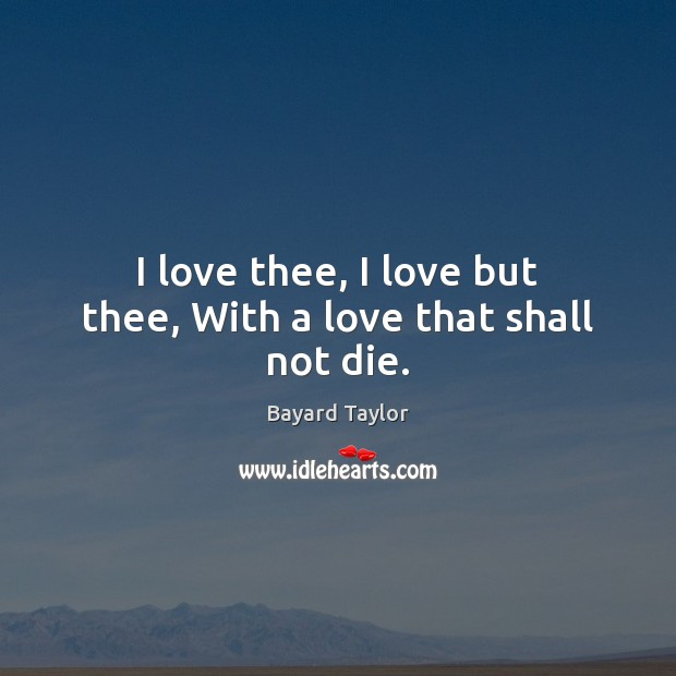 I love thee, I love but thee, With a love that shall not die. Bayard Taylor Picture Quote