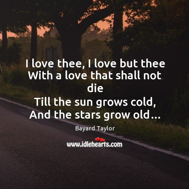 I love thee, I love but thee with a love that shall not die till the sun grows cold, and the stars grow old… Bayard Taylor Picture Quote