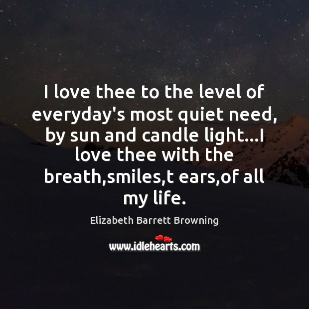 I love thee to the level of everyday's most quiet need, by Elizabeth Barrett Browning Picture Quote