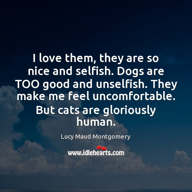 Image, I love them, they are so nice and selfish. Dogs are TOO