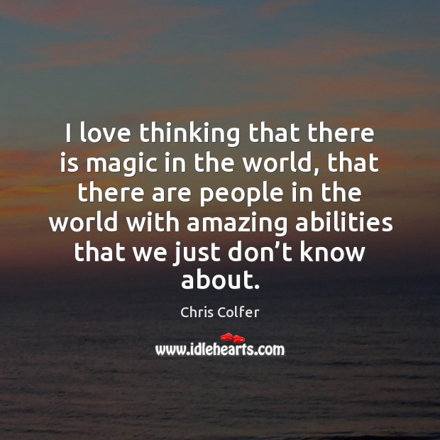 I love thinking that there is magic in the world, that there Chris Colfer Picture Quote