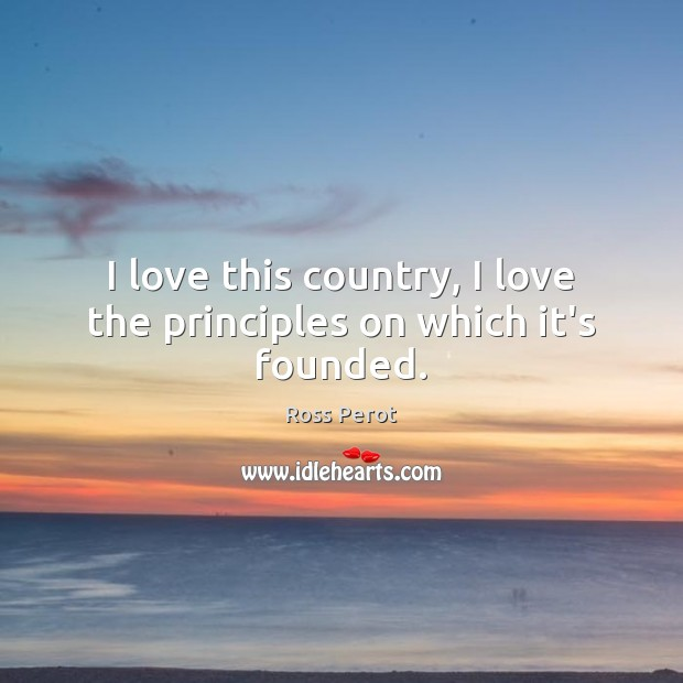 I love this country, I love the principles on which it's founded. Ross Perot Picture Quote