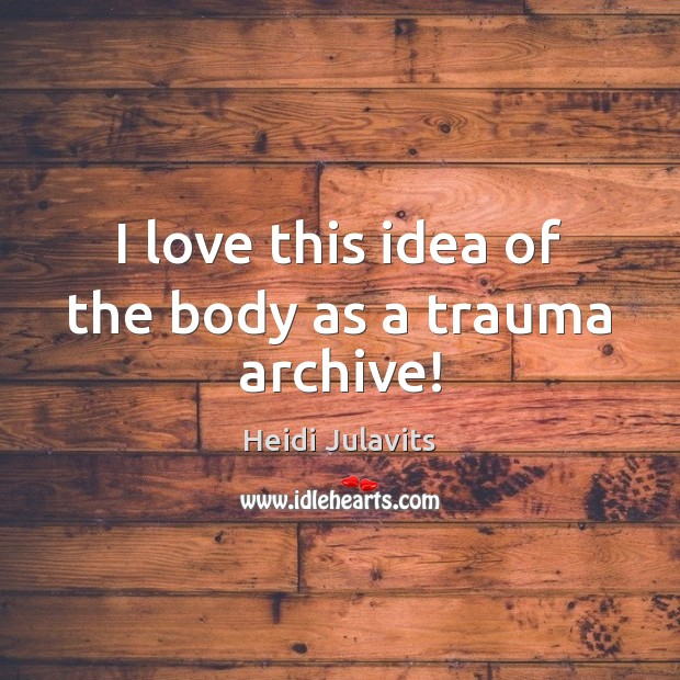 Image, I love this idea of the body as a trauma archive!