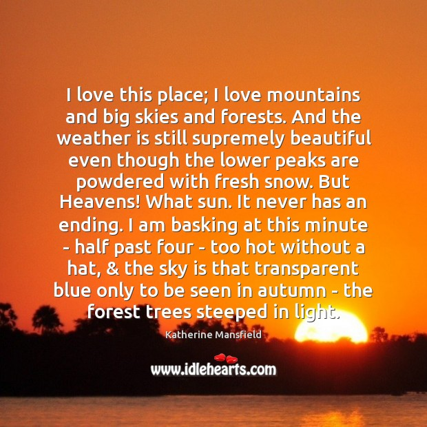 I love this place; I love mountains and big skies and forests. Katherine Mansfield Picture Quote