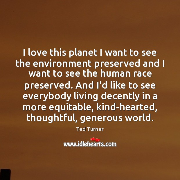 I love this planet I want to see the environment preserved and Ted Turner Picture Quote