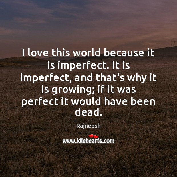Image, I love this world because it is imperfect. It is imperfect, and