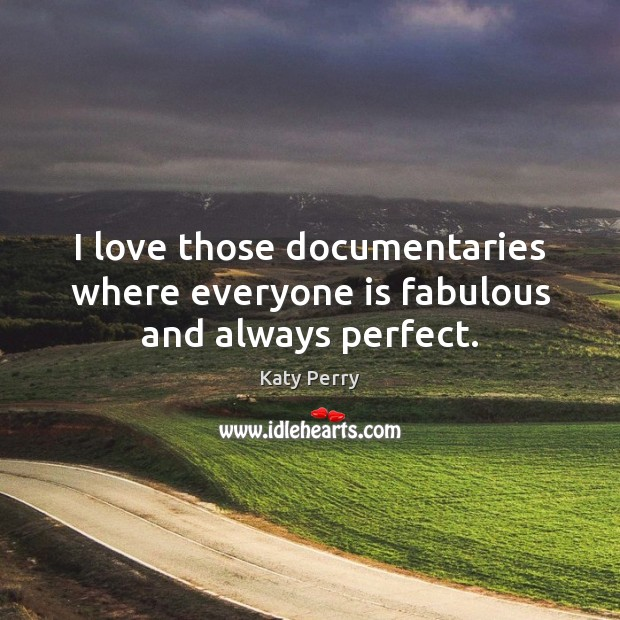 I love those documentaries where everyone is fabulous and always perfect. Image