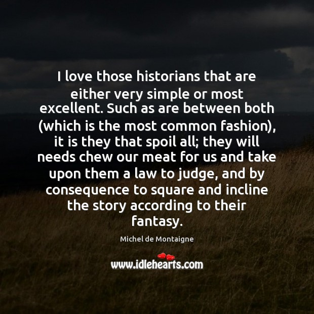 I love those historians that are either very simple or most excellent. Michel de Montaigne Picture Quote