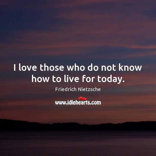 Image, I love those who do not know how to live for today.