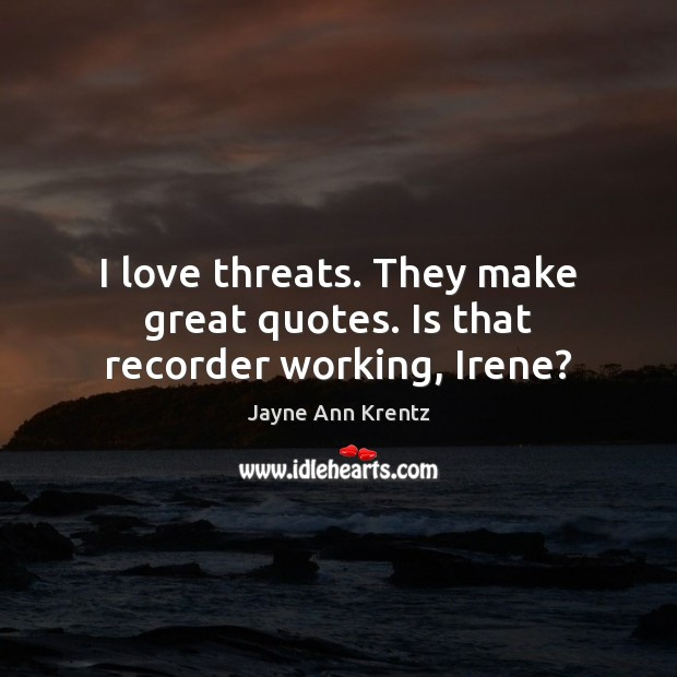 I love threats. They make great quotes. Is that recorder working, Irene? Jayne Ann Krentz Picture Quote