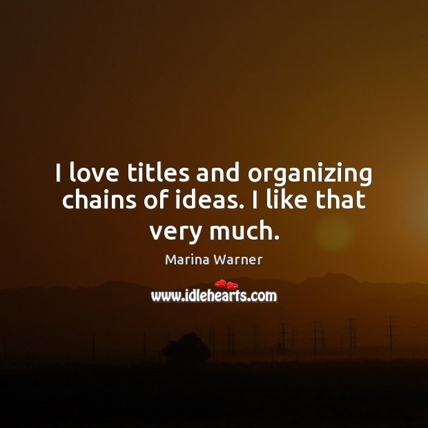 I love titles and organizing chains of ideas. I like that very much. Image