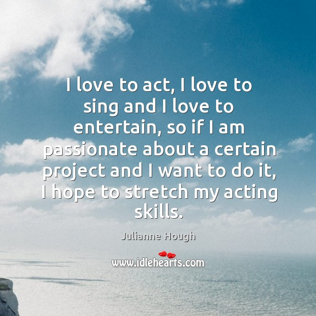 I love to act, I love to sing and I love to Julianne Hough Picture Quote