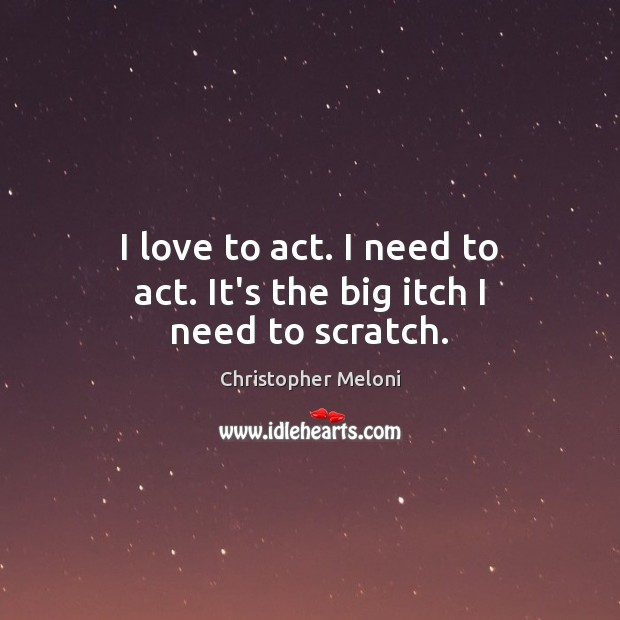 I love to act. I need to act. It's the big itch I need to scratch. Image