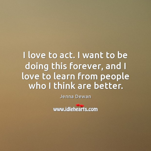 I love to act. I want to be doing this forever, and Jenna Dewan Picture Quote