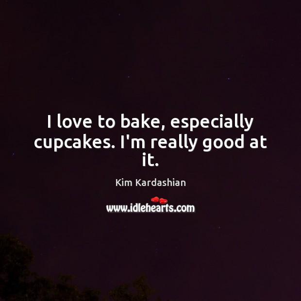 Image, I love to bake, especially cupcakes. I'm really good at it.