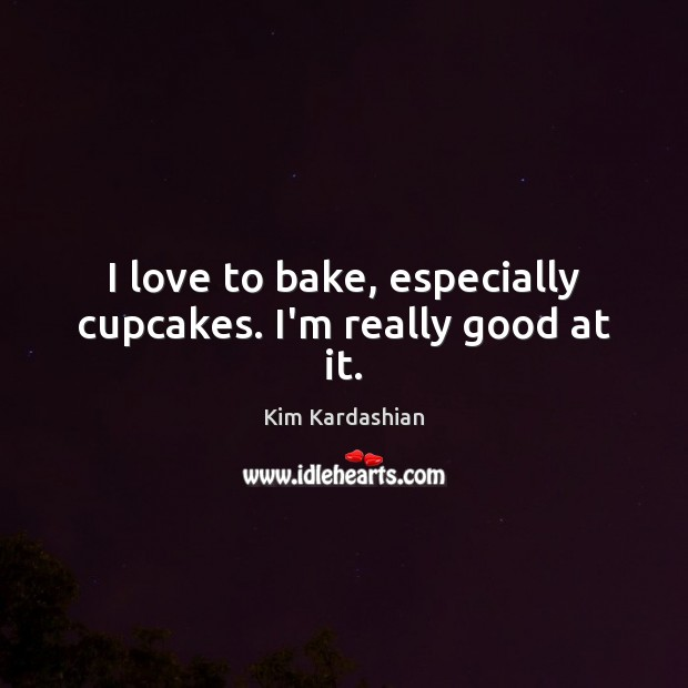 I love to bake, especially cupcakes. I'm really good at it. Kim Kardashian Picture Quote