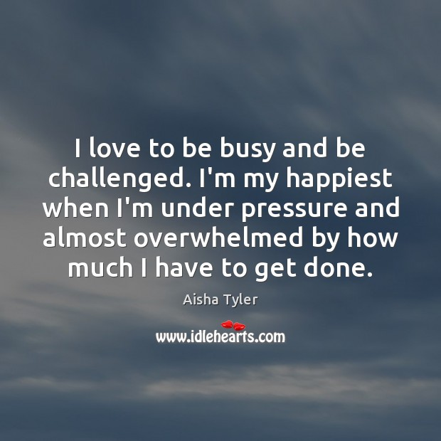 I love to be busy and be challenged. I'm my happiest when Image