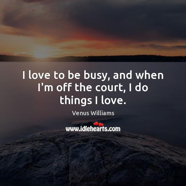 I love to be busy, and when I'm off the court, I do things I love. Venus Williams Picture Quote