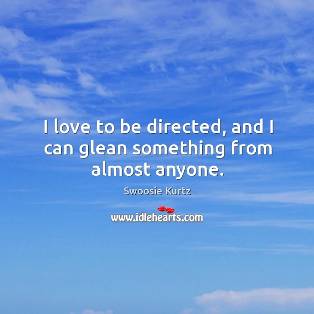 Image, I love to be directed, and I can glean something from almost anyone.