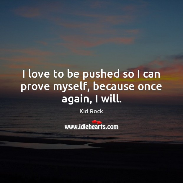 I love to be pushed so I can prove myself, because once again, I will. Kid Rock Picture Quote